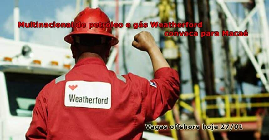 Muitas vagas de emprego offshore em Macaé pela multinacional de petróleo e gás Weatherford neste dia, 27 de janeiro
