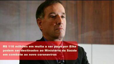 Eike fecha delação premiada em multa de 800 milhões de reais; 116 milhões irá para o Ministério da Saúde para o combate ao coronavírus